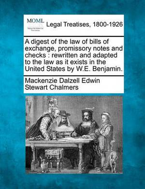 A Digest of the Law of Bills of Exchange, Promissory Notes and Checks: Rewritten and Adapted to the Law as It Exists in the United States by W.E. Benjamin.