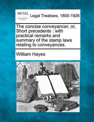 The Concise Conveyancer, Or, Short Precedents: With Practical Remarks and Summary of the Stamp Laws Relating to Conveyances.