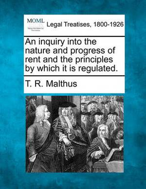 An Inquiry Into the Nature and Progress of Rent and the Principles by Which It Is Regulated.