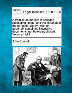 A Treatise on the Law of Scotland Respecting Tithes: And the Stipends of the Parochial Clergy: With an Appendix Containing Illustrative Documents, Not Before Published. Volume 1 of 2