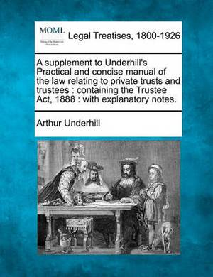 A Supplement to Underhill's Practical and Concise Manual of the Law Relating to Private Trusts and Trustees: Containing the Trustee ACT, 1888: With Explanatory Notes.