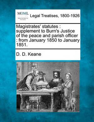 Magistrates' Statutes: Supplement to Burn's Justice of the Peace and Parish Officer: From January 1850 to January 1851.