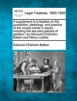 A Supplement to a Treatise on the Jurisdiction, Pleadings, and Practice of the County Courts in Equity: Including the Law and Practice of Partition / By Edmund Chisholm-Batten and Henry Ludlow.