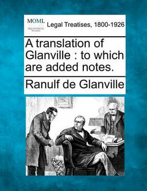 A Translation of Glanville: To Which Are Added Notes.