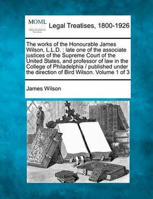 The Works of the Honourable James Wilson, L.L.D.: Late One of the Associate Justices of the Supreme Court of the United States, and Professor of Law in the College of Philadelphia / Published Under the Direction of Bird Wilson. Volume 1 of 3