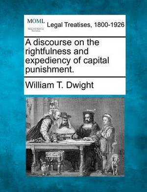A Discourse on the Rightfulness and Expediency of Capital Punishment.