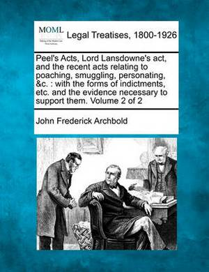 Peel's Acts, Lord Lansdowne's ACT, and the Recent Acts Relating to Poaching, Smuggling, Personating, &C.  : With the Forms of Indictments, Etc. and the Evidence Necessary to Support Them. Volume 2 of 2