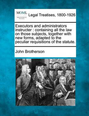 Executors and Administrators Instructer: Containing All the Law on Those Subjects, Together with New Forms, Adapted to the Peculiar Requisitions of the Statute.