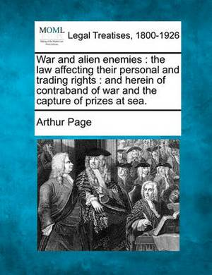 War and Alien Enemies: The Law Affecting Their Personal and Trading Rights: And Herein of Contraband of War and the Capture of Prizes at Sea.