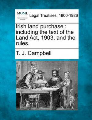 Irish Land Purchase: Including the Text of the Land ACT, 1903, and the Rules.