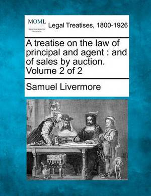 A Treatise on the Law of Principal and Agent: And of Sales by Auction. Volume 2 of 2