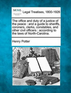 The Office and Duty of a Justice of the Peace: And a Guide to Sheriffs, Coroners, Clerks, Constables, and Other Civil Officers: According to the Laws of North-Carolina.