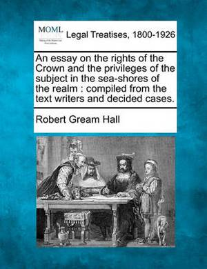 An Essay on the Rights of the Crown and the Privileges of the Subject in the Sea-Shores of the Realm: Compiled from the Text Writers and Decided Cases.