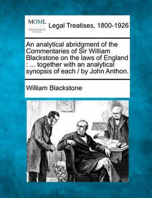 An Analytical Abridgment of the Commentaries of Sir William Blackstone on the Laws of England: Together with an Analytical Synopsis of Each / By John Anthon.