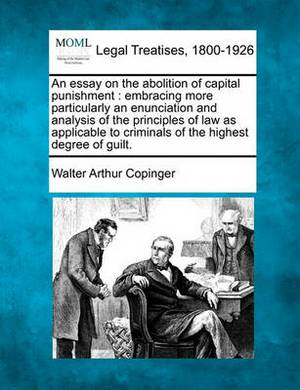 An Essay on the Abolition of Capital Punishment: Embracing More Particularly an Enunciation and Analysis of the Principles of Law as Applicable to Criminals of the Highest Degree of Guilt.
