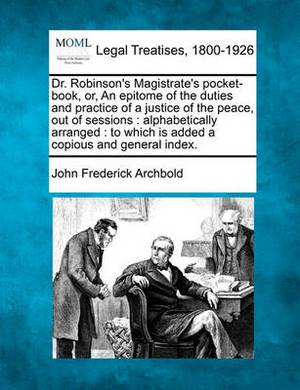 Dr. Robinson's Magistrate's Pocket-Book, Or, an Epitome of the Duties and Practice of a Justice of the Peace, Out of Sessions: Alphabetically Arranged: To Which Is Added a Copious and General Index.