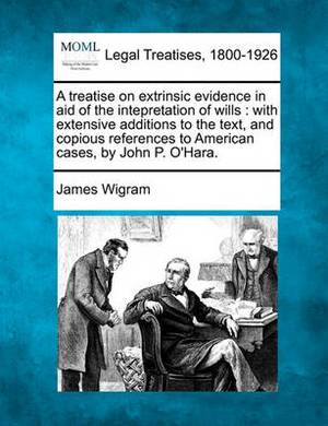 A Treatise on Extrinsic Evidence in Aid of the Intepretation of Wills: With Extensive Additions to the Text, and Copious References to American Cases, by John P. O'Hara.
