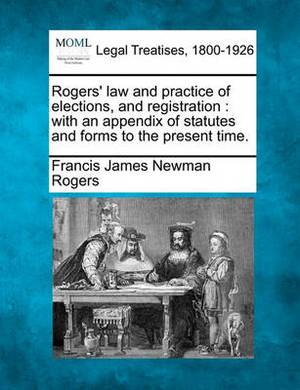 Rogers' Law and Practice of Elections, and Registration: With an Appendix of Statutes and Forms to the Present Time.