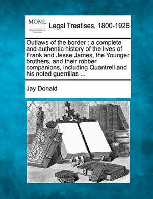 Outlaws of the Border: A Complete and Authentic History of the Lives of Frank and Jesse James, the Younger Brothers, and Their Robber Companions, Including Quantrell and His Noted Guerrillas ...