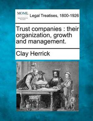 Trust Companies: Their Organization, Growth and Management.