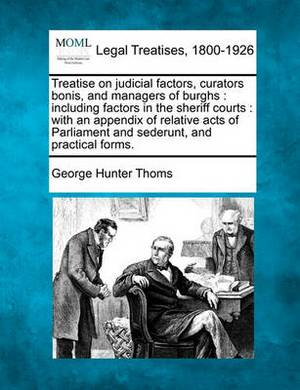 Treatise on Judicial Factors, Curators Bonis, and Managers of Burghs: Including Factors in the Sheriff Courts: With an Appendix of Relative Acts of Parliament and Sederunt, and Practical Forms.