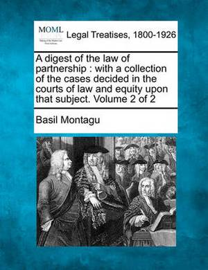 A Digest of the Law of Partnership: With a Collection of the Cases Decided in the Courts of Law and Equity Upon That Subject. Volume 2 of 2