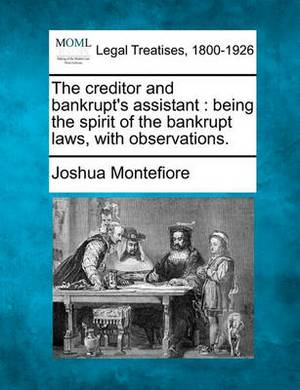 The Creditor and Bankrupt's Assistant: Being the Spirit of the Bankrupt Laws, with Observations.