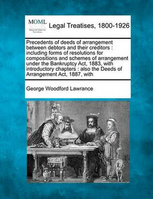 Precedents of Deeds of Arrangement Between Debtors and Their Creditors: Including Forms of Resolutions for Compositions and Schemes of Arrangement Under the Bankruptcy ACT, 1883, with Introductory Chapters: Also the Deeds of Arrangement ACT, 1887, with