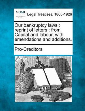 Our Bankruptcy Laws: Reprint of Letters: From Capital and Labour, with Emendations and Additions.