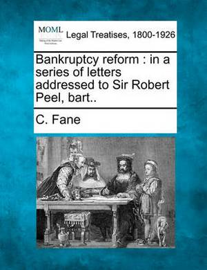 Bankruptcy Reform: In a Series of Letters Addressed to Sir Robert Peel, Bart..