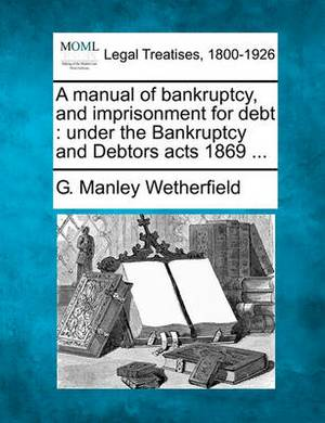 A Manual of Bankruptcy, and Imprisonment for Debt: Under the Bankruptcy and Debtors Acts 1869 ...