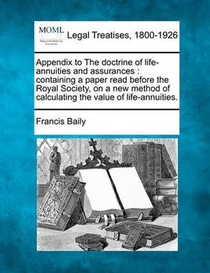 Appendix to the Doctrine of Life-Annuities and Assurances: Containing a Paper Read Before the Royal Society, on a New Method of Calculating the Value of Life-Annuities.