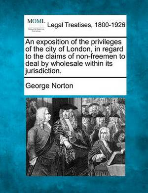 An Exposition of the Privileges of the City of London, in Regard to the Claims of Non-Freemen to Deal by Wholesale Within Its Jurisdiction.