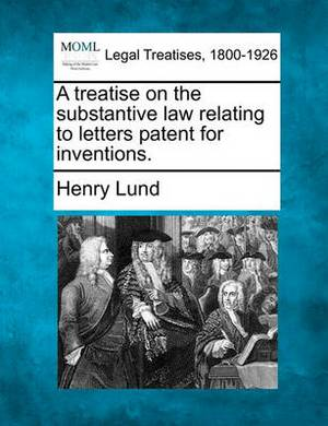 A Treatise on the Substantive Law Relating to Letters Patent for Inventions.