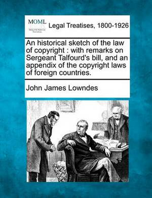 An Historical Sketch of the Law of Copyright: With Remarks on Sergeant Talfourd's Bill, and an Appendix of the Copyright Laws of Foreign Countries.