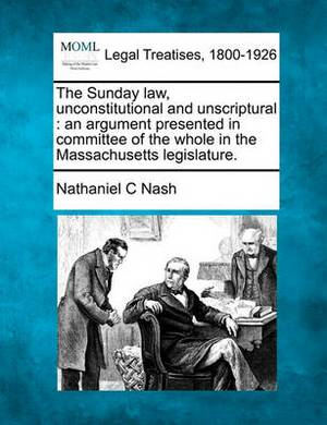 The Sunday Law, Unconstitutional and Unscriptural: An Argument Presented in Committee of the Whole in the Massachusetts Legislature.