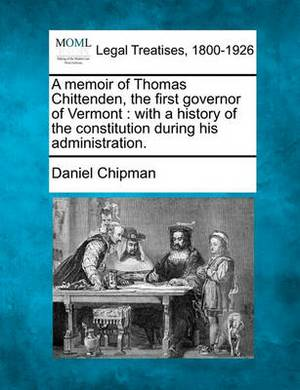 A Memoir of Thomas Chittenden, the First Governor of Vermont: With a History of the Constitution During His Administration.