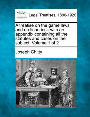 A Treatise on the Game Laws and on Fisheries: With an Appendix Containing All the Statutes and Cases on the Subject. Volume 1 of 2