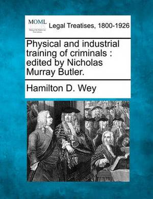 Physical and Industrial Training of Criminals: Edited by Nicholas Murray Butler.