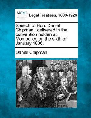 Speech of Hon. Daniel Chipman: Delivered in the Convention Holden at Montpelier, on the Sixth of January 1836.