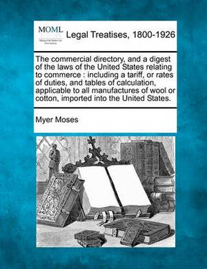The Commercial Directory, and a Digest of the Laws of the United States Relating to Commerce: Including a Tariff, or Rates of Duties, and Tables of Calculation, Applicable to All Manufactures of Wool or Cotton, Imported Into the United States.