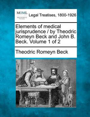 Elements of Medical Jurisprudence / By Theodric Romeyn Beck and John B. Beck. Volume 1 of 2