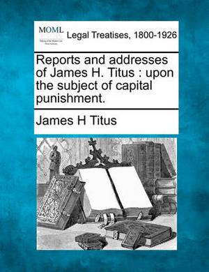 Reports and Addresses of James H. Titus: Upon the Subject of Capital Punishment.