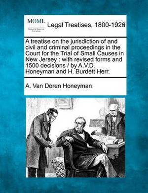 A Treatise on the Jurisdiction of and Civil and Criminal Proceedings in the Court for the Trial of Small Causes in New Jersey: With Revised Forms and 1500 Decisions / By A.V.D. Honeyman and H. Burdett Herr.