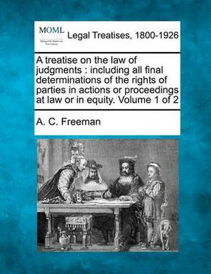 A Treatise on the Law of Judgments: Including All Final Determinations of the Rights of Parties in Actions or Proceedings at Law or in Equity. Volume 1 of 2