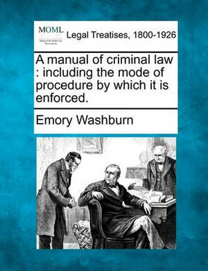 A Manual of Criminal Law: Including the Mode of Procedure by Which It Is Enforced.