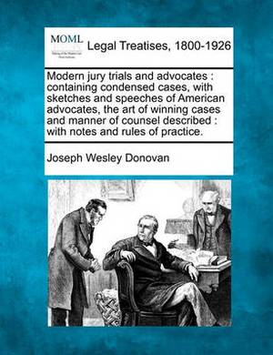 Modern Jury Trials and Advocates: Containing Condensed Cases, with Sketches and Speeches of American Advocates, the Art of Winning Cases and Manner of Counsel Described: With Notes and Rules of Practice.