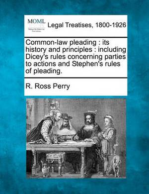 Common-Law Pleading: Its History and Principles: Including Dicey's Rules Concerning Parties to Actions and Stephen's Rules of Pleading.