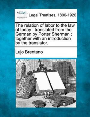 The Relation of Labor to the Law of Today: Translated from the German by Porter Sherman; Together with an Introduction by the Translator.