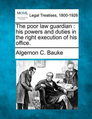 The Poor Law Guardian: His Powers and Duties in the Right Execution of His Office.